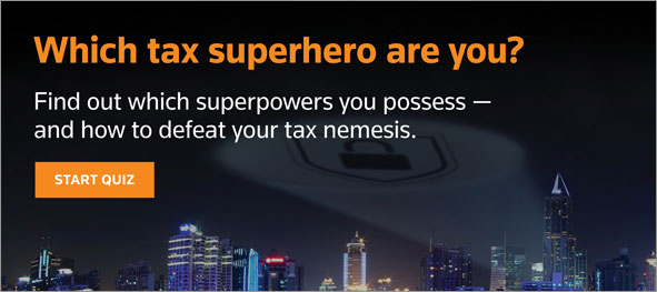 Which tax superhero are you?  Find out which superpowers you posses -- and how to defeat your tax nemesis.  START QUIZ.